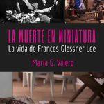 La muerte en miniatura (La vida de Frances Glessner Lee) – María G. Valero